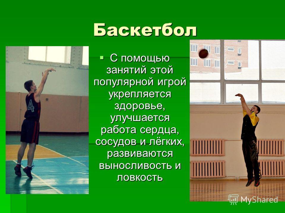 Баскетбол С помощью занятий этой популярной игрой укрепляется здоровье, улучшается работа сердца, сосудов и лёгких, развиваются выносливость и ловкость С помощью занятий этой популярной игрой укрепляется здоровье, улучшается работа сердца, сосудов и