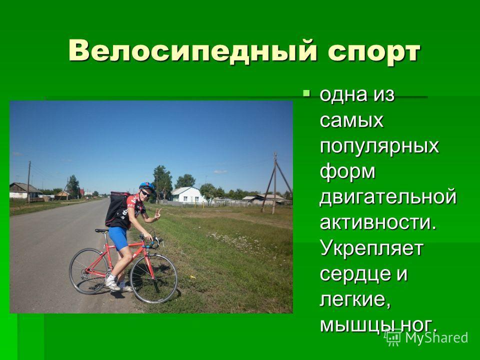 Велосипедный спорт одна из самых популярных форм двигательной активности. Укрепляет сердце и легкие, мышцы ног. одна из самых популярных форм двигательной активности. Укрепляет сердце и легкие, мышцы ног.