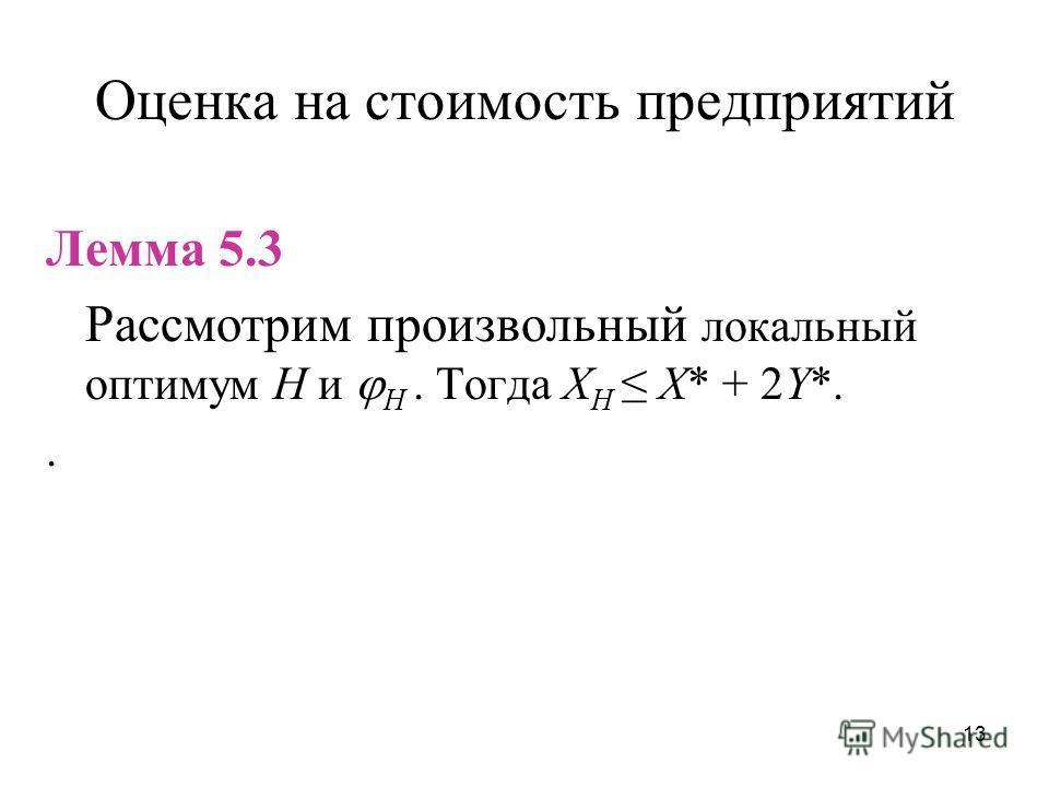 13 Оценка на стоимость предприятий Лемма 5.3 Рассмотрим произвольный локальный оптимум H и H. Тогда X H X* + 2Y*..