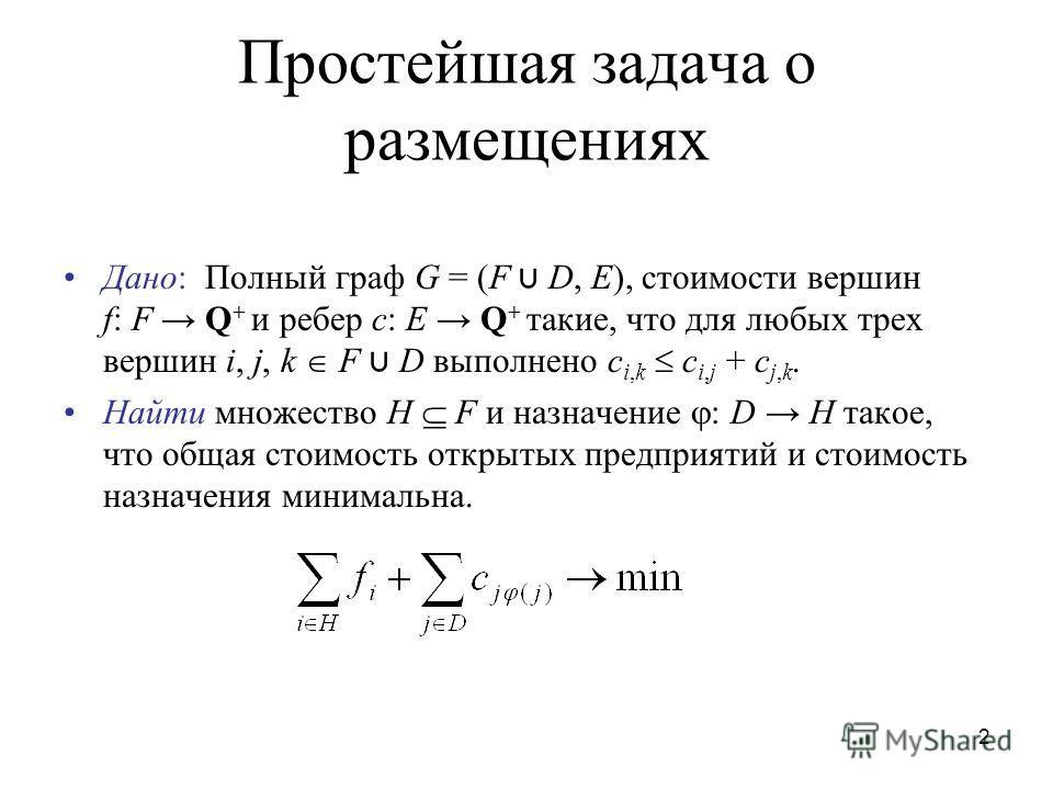 2 Простейшая задача o размещениях Дано: Полный граф G = (F D, E), стоимости вершин f: F Q + и ребер c: E Q + такие, что для любых трех вершин i, j, k F D выполнено c i,k c i,j + c j,k. Найти множество H F и назначение : D H такое, что общая стоимость