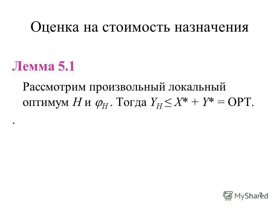 7 Оценка на стоимость назначения Лемма 5.1 Рассмотрим произвольный локальный оптимум H и H. Тогда Y H X* + Y* = OPT..