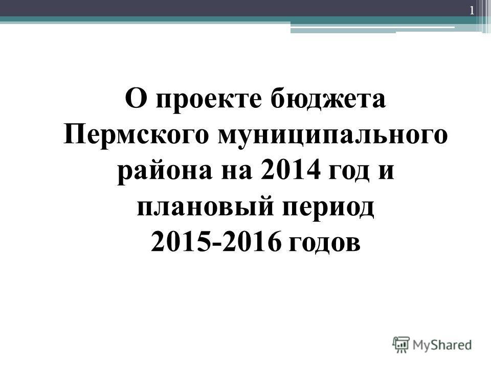 О проекте бюджета Пермского муниципального района на 2014 год и плановый период 2015-2016 годов 1