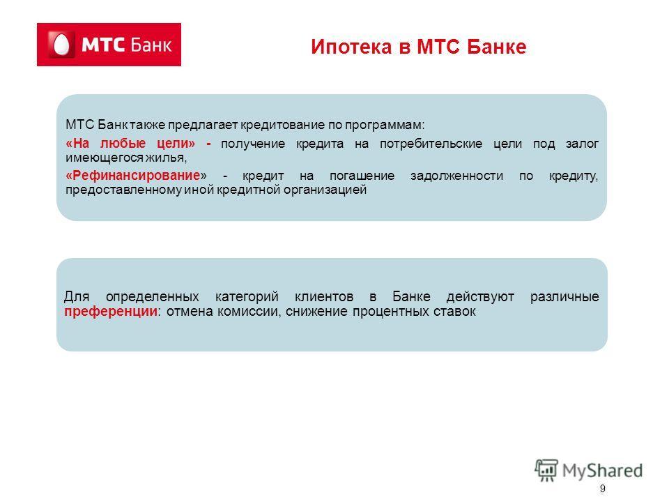 9 МТС Банк также предлагает кредитование по программам: «На любые цели» - получение кредита на потребительские цели под залог имеющегося жилья, «Рефинансирование» - кредит на погашение задолженности по кредиту, предоставленному иной кредитной организ