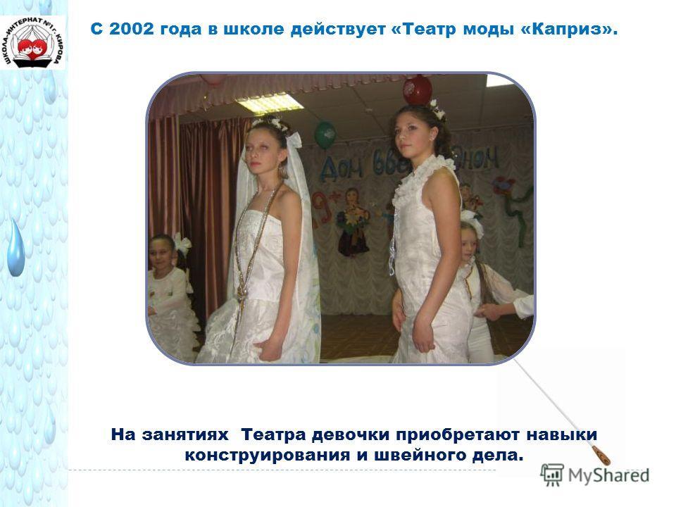 С 2002 года в школе действует «Театр моды «Каприз». На занятиях Театра девочки приобретают навыки конструирования и швейного дела.