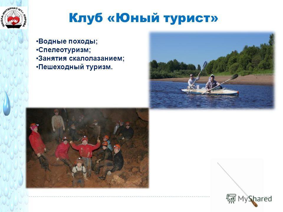 Клуб «Юный турист» Водные походы; Спелеотуризм; Занятия скалолазанием; Пешеходный туризм.