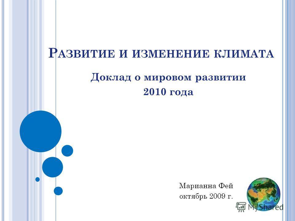 Р АЗВИТИЕ И ИЗМЕНЕНИЕ КЛИМАТА Доклад о мировом развитии 2010 года Марианна Фей октябрь 2009 г.