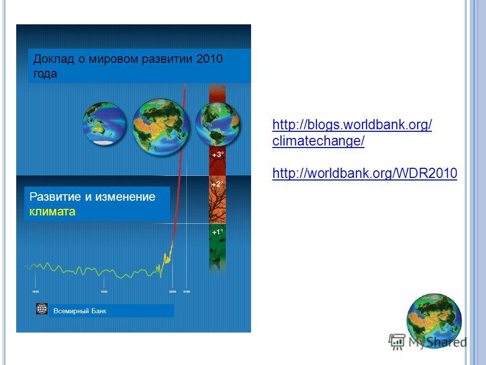 http://blogs.worldbank.org/ climatechange/ http://worldbank.org/WDR2010 Доклад о мировом развитии 2010 года Развитие и изменение климата Всемирный Банк