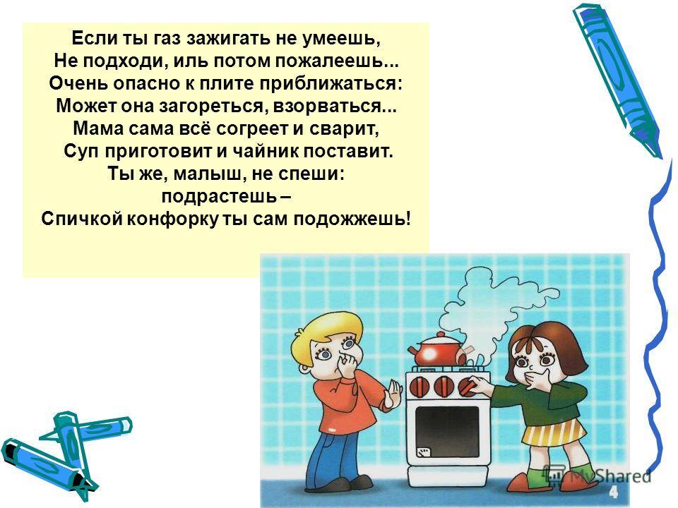 Если ты газ зажигать не умеешь, Не подходи, иль потом пожалеешь... Очень опасно к плите приближаться: Может она загореться, взорваться... Мама сама всё согреет и сварит, Суп приготовит и чайник поставит. Ты же, малыш, не спеши: подрастешь – Спичкой к