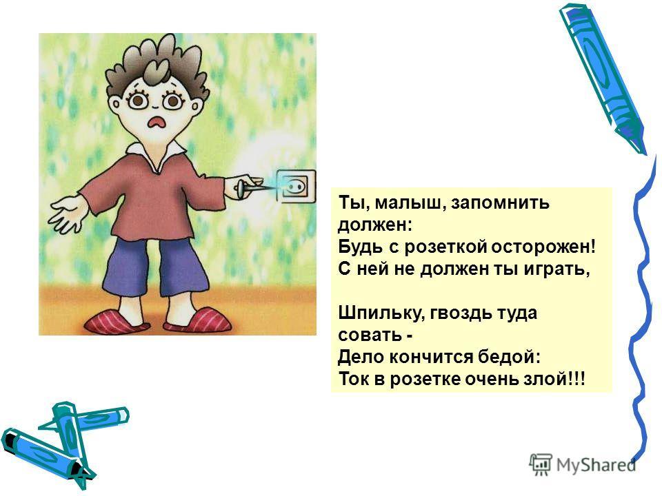 Ты, малыш, запомнить должен: Будь с розеткой осторожен! С ней не должен ты играть, Шпильку, гвоздь туда совать - Дело кончится бедой: Ток в розетке очень злой!!!