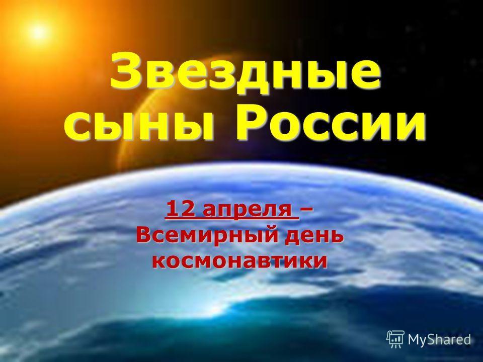 12 апреля – Всемирный день космонавтики Звездные сыны России