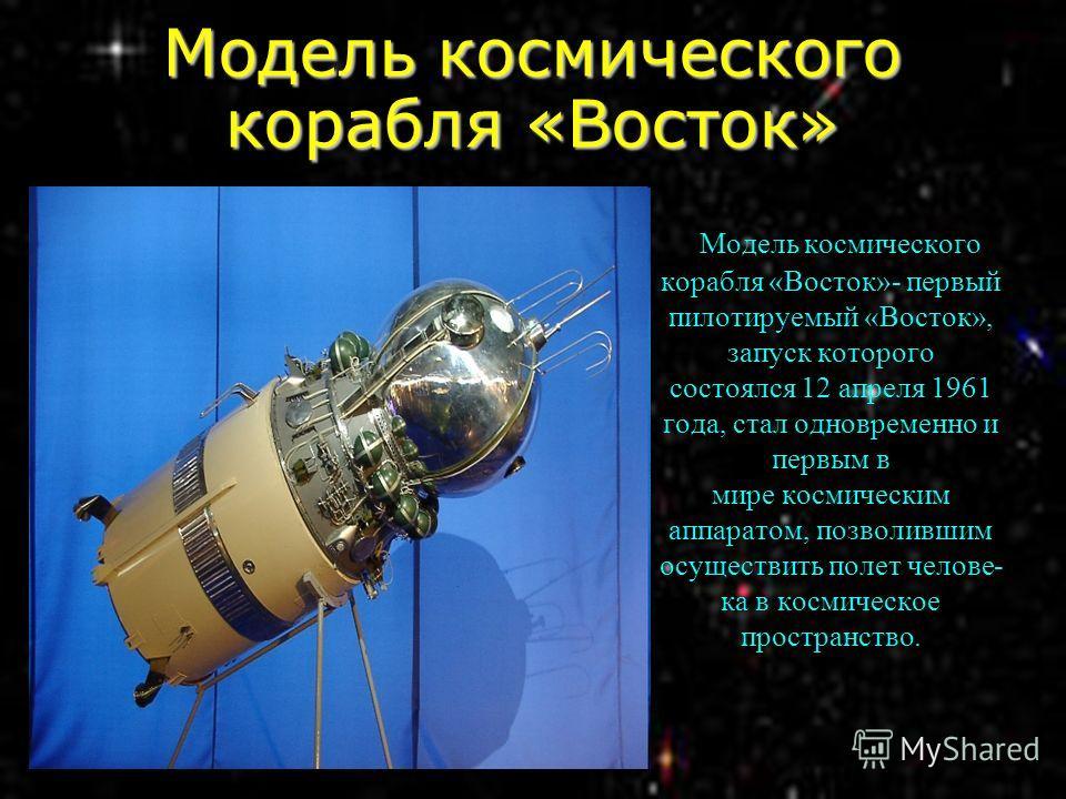 Модель космического корабля «Восток» Модель космического корабля «Восток»- первый пилотируемый «Восток», запуск которого состоялся 12 апреля 1961 года, стал одновременно и первым в мире космическим аппаратом, позволившим осуществить полет челове- ка