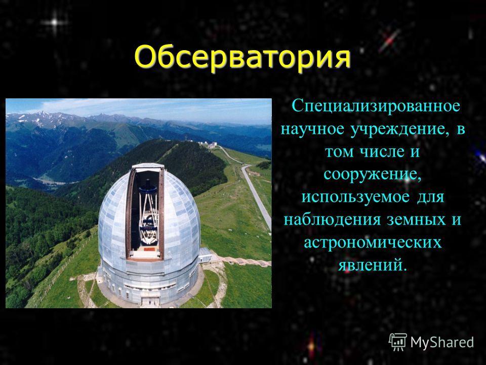 Обсерватория Специализированное научное учреждение, в том числе и сооружение, используемое для наблюдения земных и астрономических явлений.