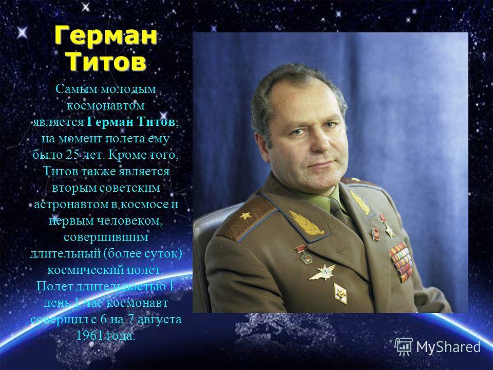 Герман Титов Самым молодым космонавтом является Герман Титов, на момент полета ему было 25 лет. Кроме того, Титов также является вторым советским астронавтом в космосе и первым человеком, совершившим длительный (более суток) космический полет. Полет