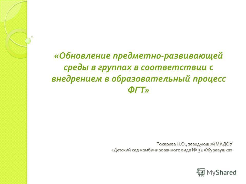 Токарева Н. О., заведующий МАДОУ « Детский сад комбинированного вида 32 « Журавушка » « Обновление предметно - развивающей среды в группах в соответствии с внедрением в образовательный процесс ФГТ »