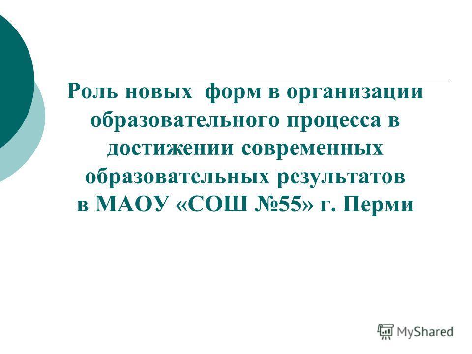 Роль новых форм в организации образовательного процесса в достижении современных образовательных результатов в МАОУ «СОШ 55» г. Перми