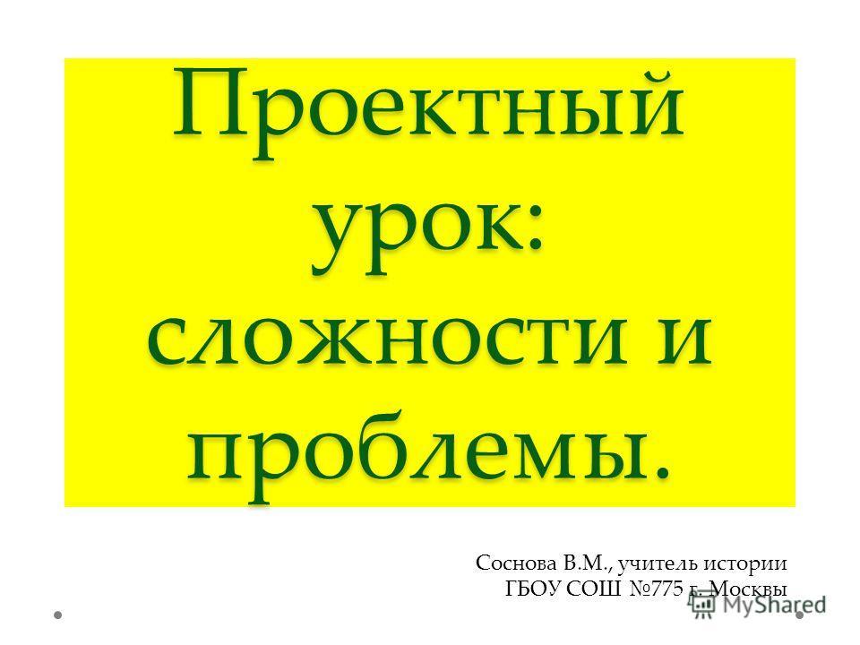 Проектный урок: сложности и проблемы. Соснова В.М., учитель истории ГБОУ СОШ 775 г. Москвы