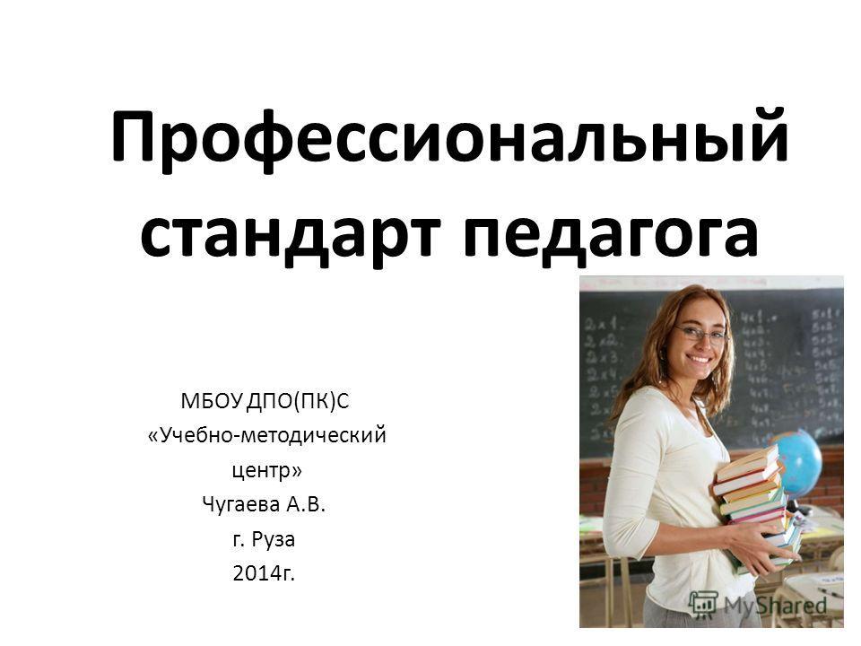 Профессиональный стандарт педагога МБОУ ДПО(ПК)С «Учебно-методический центр» Чугаева А.В. г. Руза 2014г.