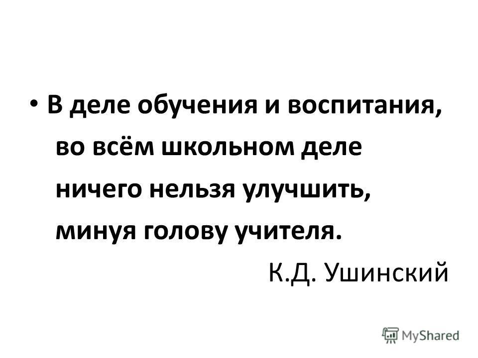 В деле обучения и воспитания, во всём школьном деле ничего нельзя улучшить, минуя голову учителя. К.Д. Ушинский