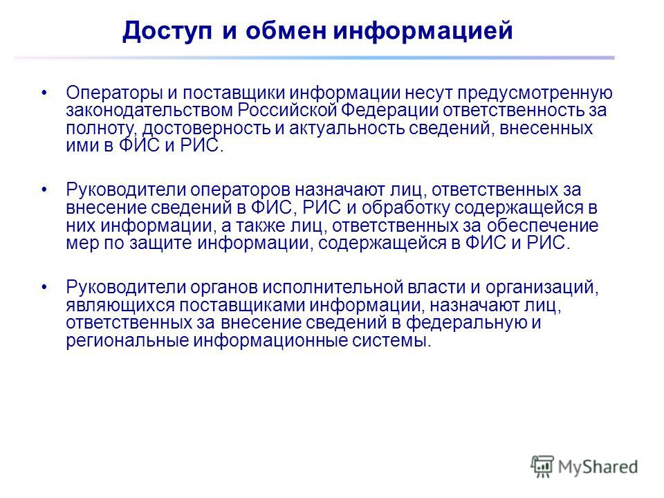 Операторы и поставщики информации несут предусмотренную законодательством Российской Федерации ответственность за полноту, достоверность и актуальность сведений, внесенных ими в ФИС и РИС. Руководители операторов назначают лиц, ответственных за внесе