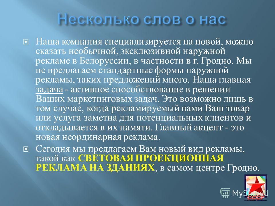 Наша компания специализируется на новой, можно сказать необычной, эксклюзивной наружной рекламе в Белоруссии, в частности в г. Гродно. Мы не предлагаем стандартные формы наружной рекламы, таких предложений много. Наша главная задача - активное способ