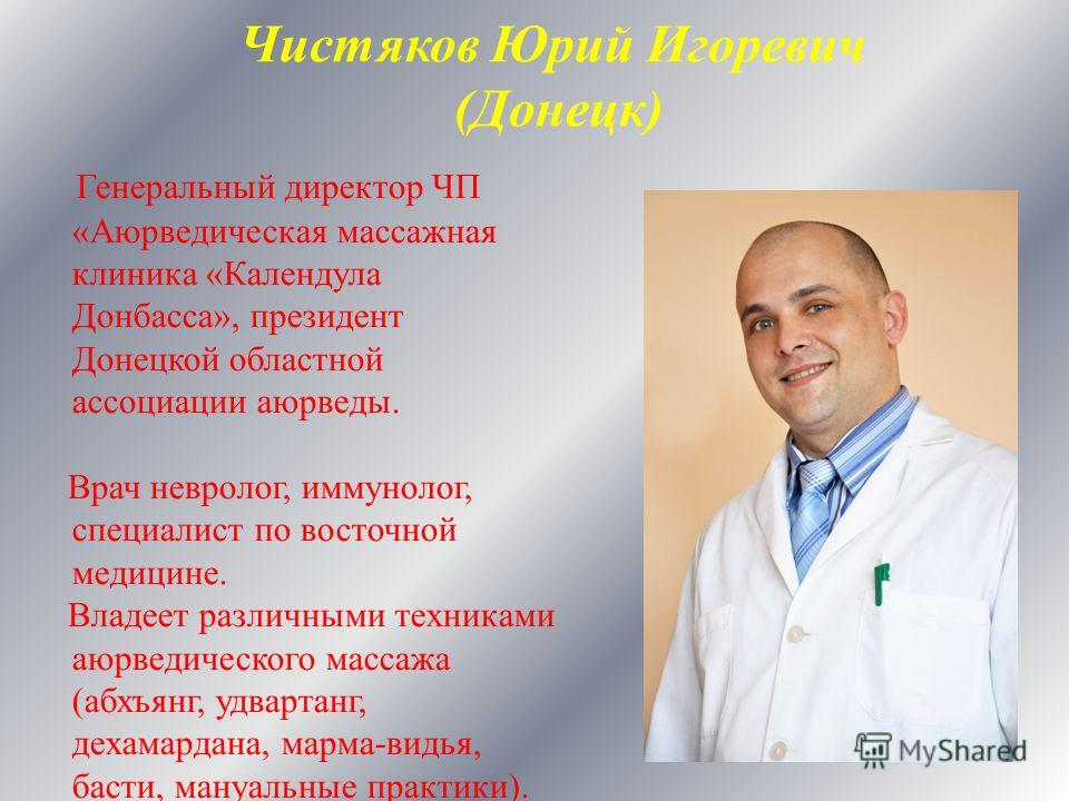 Генеральный директор ЧП «Аюрведическая массажная клиника «Календула Донбасса», президент Донецкой областной ассоциации аюрведы. Врач невролог, иммунолог, специалист по восточной медицине. Владеет различными техниками аюрведического массажа (абхъянг,