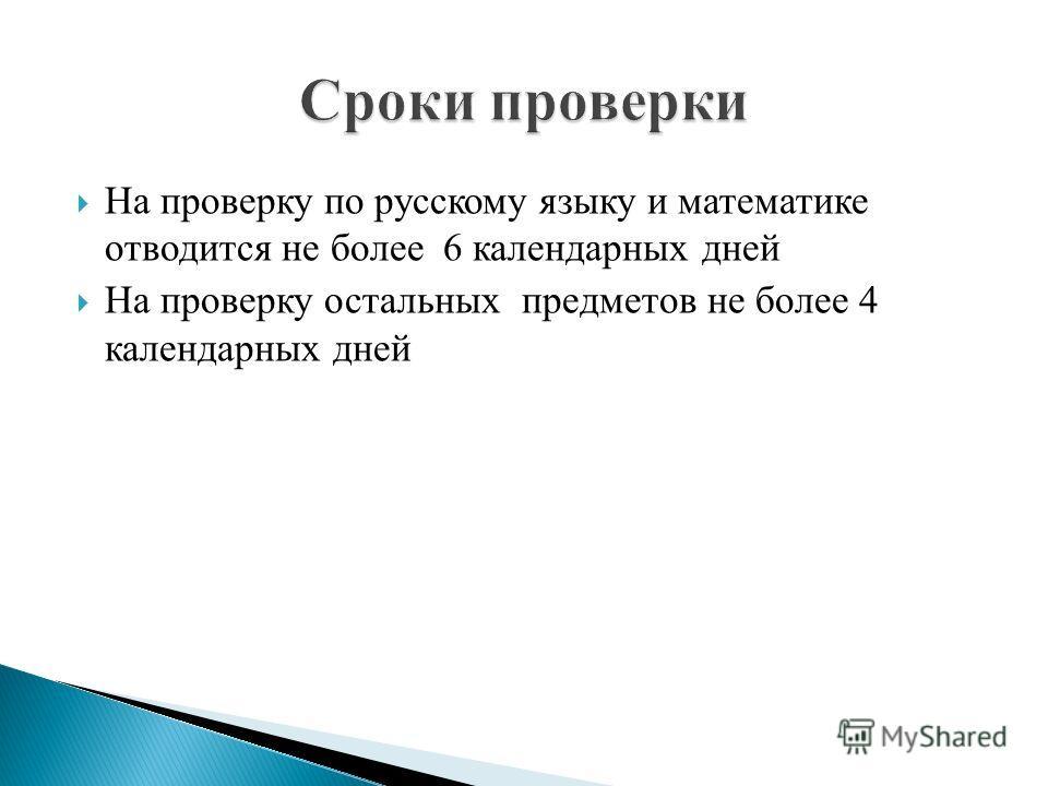 На проверку по русскому языку и математике отводится не более 6 календарных дней На проверку остальных предметов не более 4 календарных дней