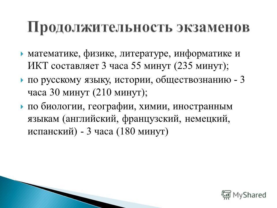 математике, физике, литературе, информатике и ИКТ составляет 3 часа 55 минут (235 минут); по русскому языку, истории, обществознанию - 3 часа 30 минут (210 минут); по биологии, географии, химии, иностранным языкам (английский, французский, немецкий,