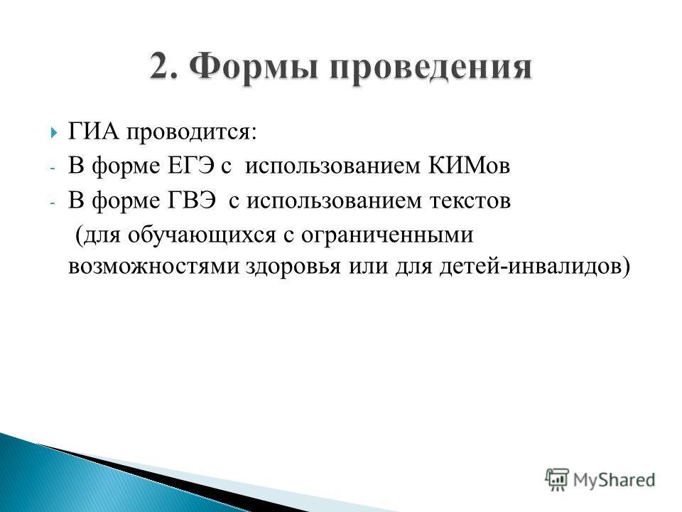 ГИА проводится: - В форме ЕГЭ с использованием КИМов - В форме ГВЭ с использованием текстов (для обучающихся с ограниченными возможностями здоровья или для детей-инвалидов)
