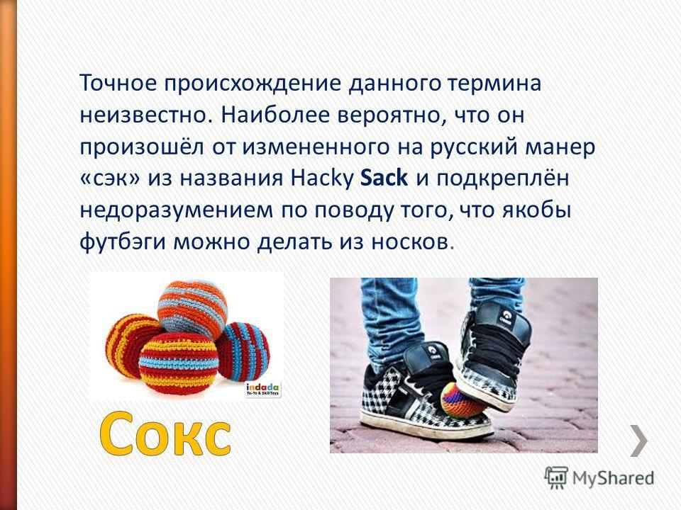 Точное происхождение данного термина неизвестно. Наиболее вероятно, что он произошёл от измененного на русский манер «сэк» из названия Hacky Sack и подкреплён недоразумением по поводу того, что якобы футбэги можно делать из носков.