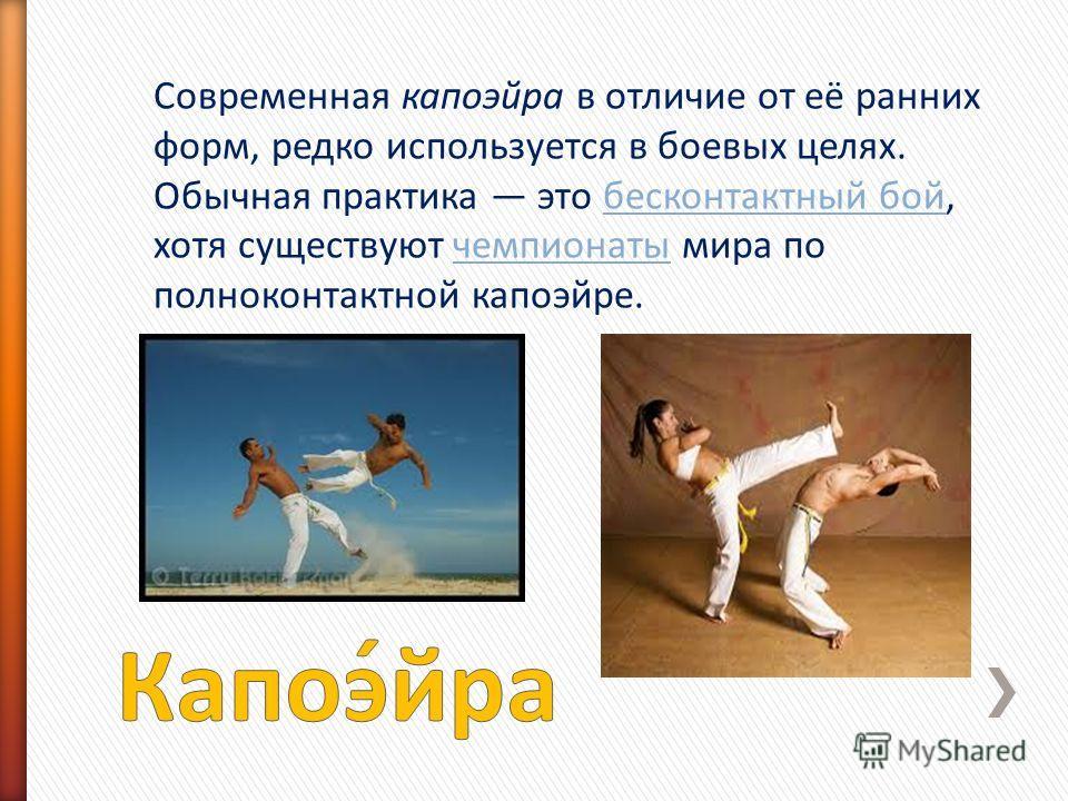 Современная капоэйра в отличие от её ранних форм, редко используется в боевых целях. Обычная практика это бесконтактный бой, хотя существуют чемпионаты мира по полноконтактной капоэйре.бесконтактный бойчемпионаты