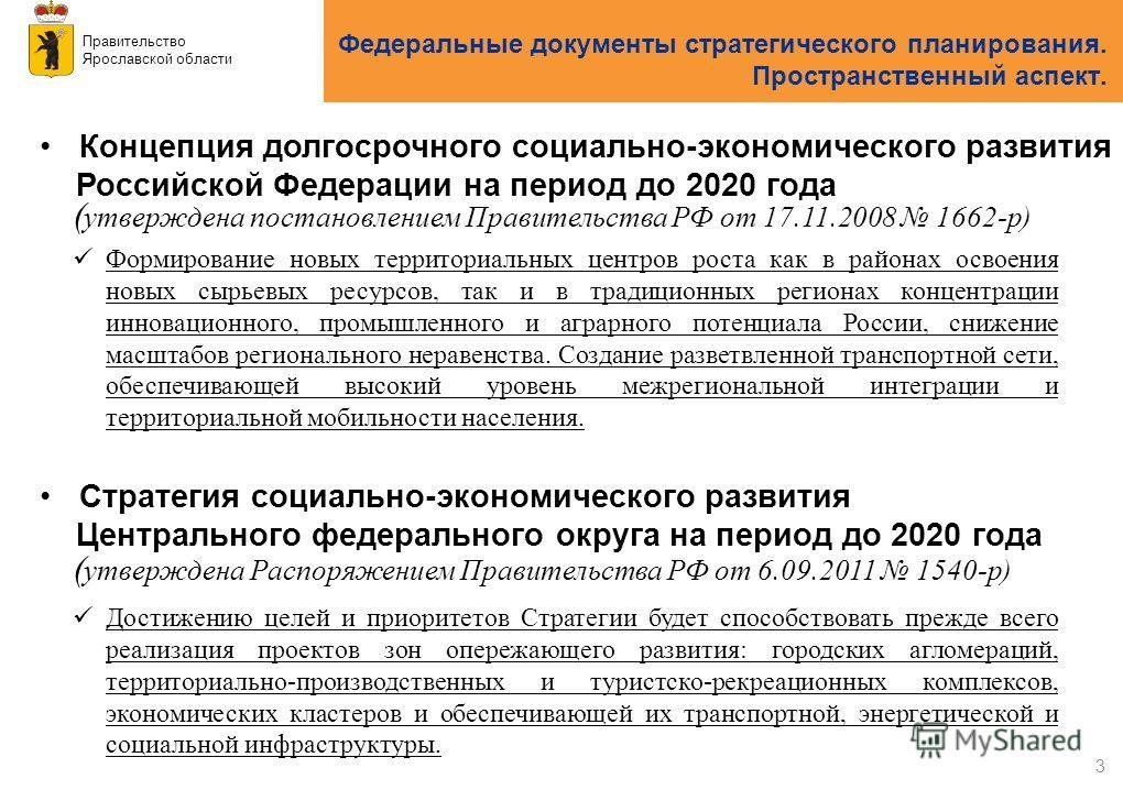 Правительство Ярославской области 3 ( утверждена постановлением Правительства РФ от 17.11.2008 1662-р) Концепция долгосрочного социально-экономического развития Российской Федерации на период до 2020 года Федеральные документы стратегического планиро