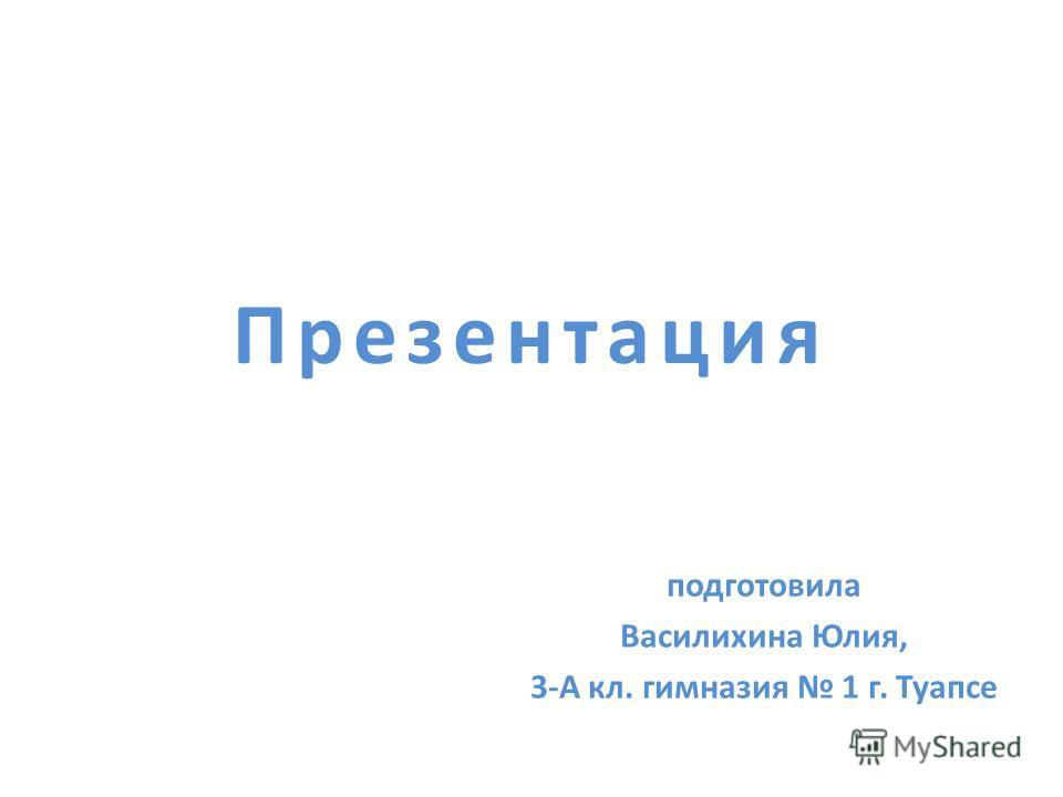 Презентация подготовила Василихина Юлия, 3-А кл. гимназия 1 г. Туапсе