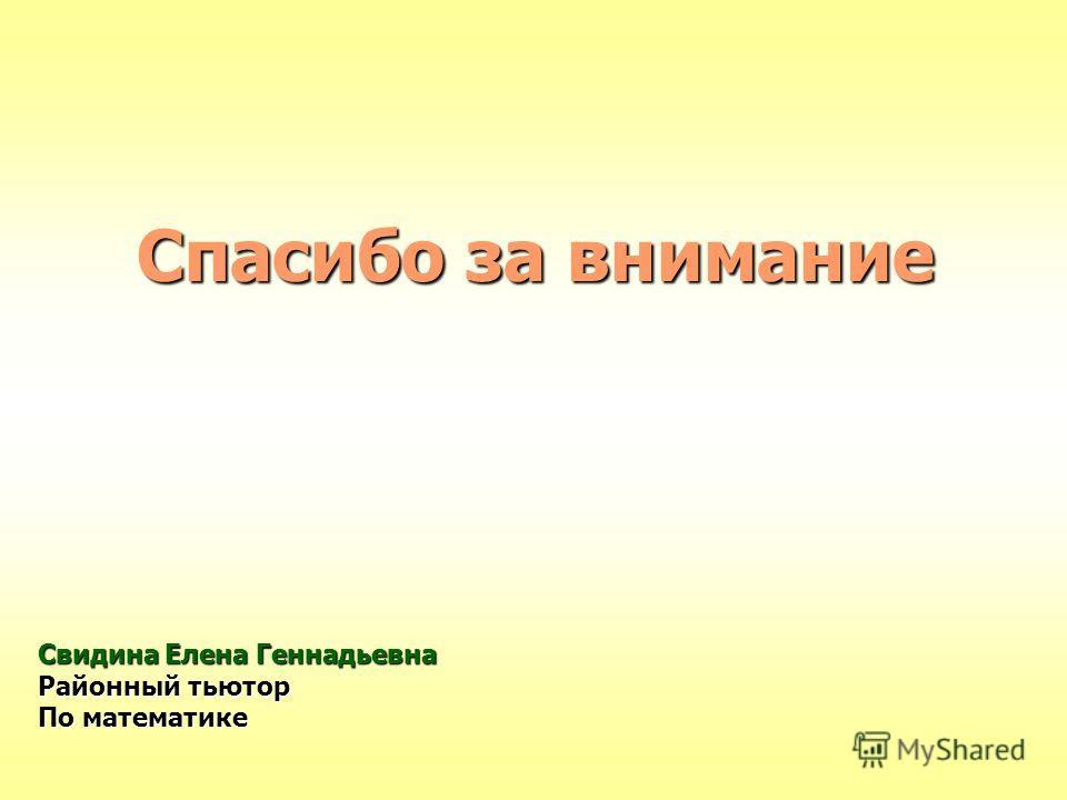 Спасибо за внимание Свидина Елена Геннадьевна Районный тьютор По математике