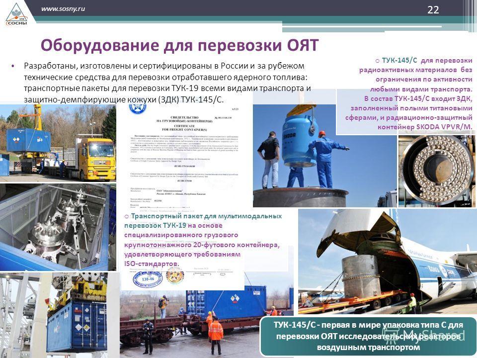 22 www.sosny.ru Оборудование для перевозки ОЯТ o Транспортный пакет для мультимодальных перевозок ТУК-19 на основе специализированного грузового крупнотоннажного 20-футового контейнера, удовлетворяющего требованиям ISO-стандартов. o ТУК-145/С для пер
