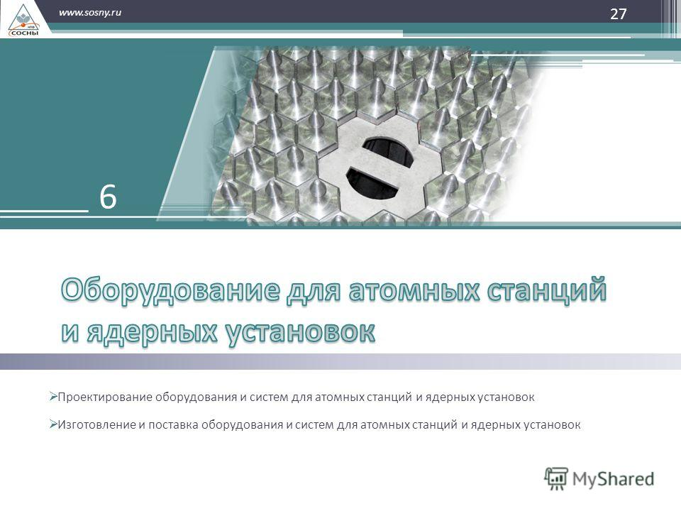 27 www.sosny.ru Проектирование оборудования и систем для атомных станций и ядерных установок Изготовление и поставка оборудования и систем для атомных станций и ядерных установок 6