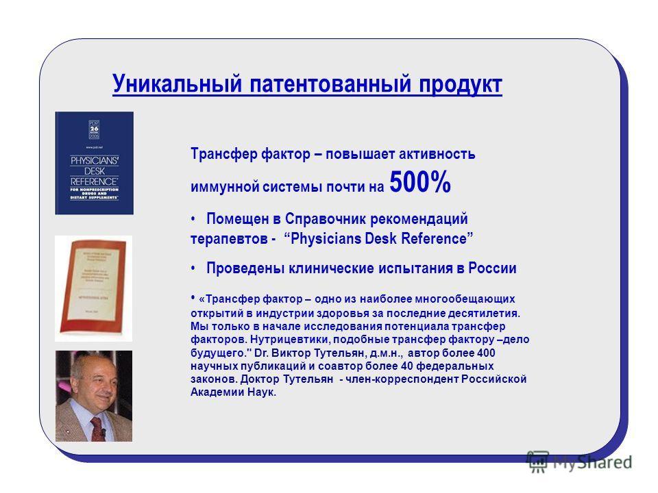 Уникальный патентованный продукт Трансфер фактор – повышает активность иммунной системы почти на 500% Помещен в Справочник рекомендаций терапевтов - Physicians Desk Reference Проведены клинические испытания в России «Трансфер фактор – одно из наиболе