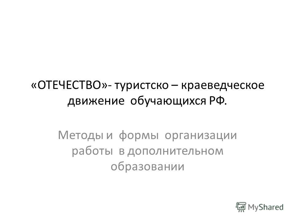 «ОТЕЧЕСТВО»- туристско – краеведческое движение обучающихся РФ. Методы и формы организации работы в дополнительном образовании