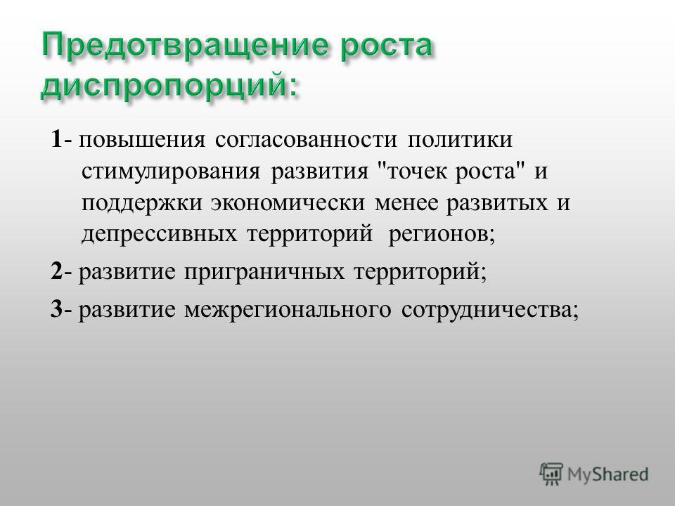 1 - повышения согласованности политики стимулирования развития  точек роста  и поддержки экономически менее развитых и депрессивных территорий регионов ; 2 - развитие приграничных территорий ; 3 - развитие межрегионального сотрудничества ;