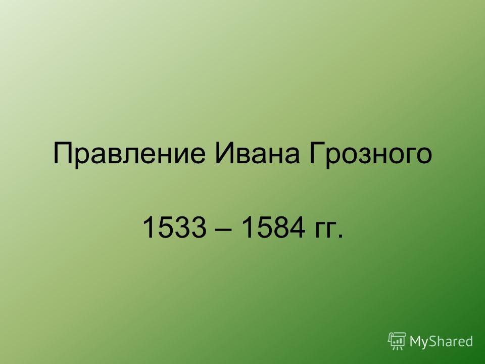 Правление Ивана Грозного 1533 – 1584 гг.
