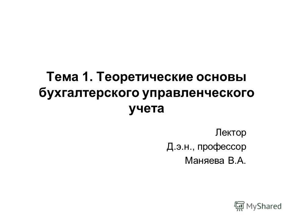 Тема 1. Теоретические основы бухгалтерского управленческого учета Лектор Д.э.н., профессор Маняева В.А.