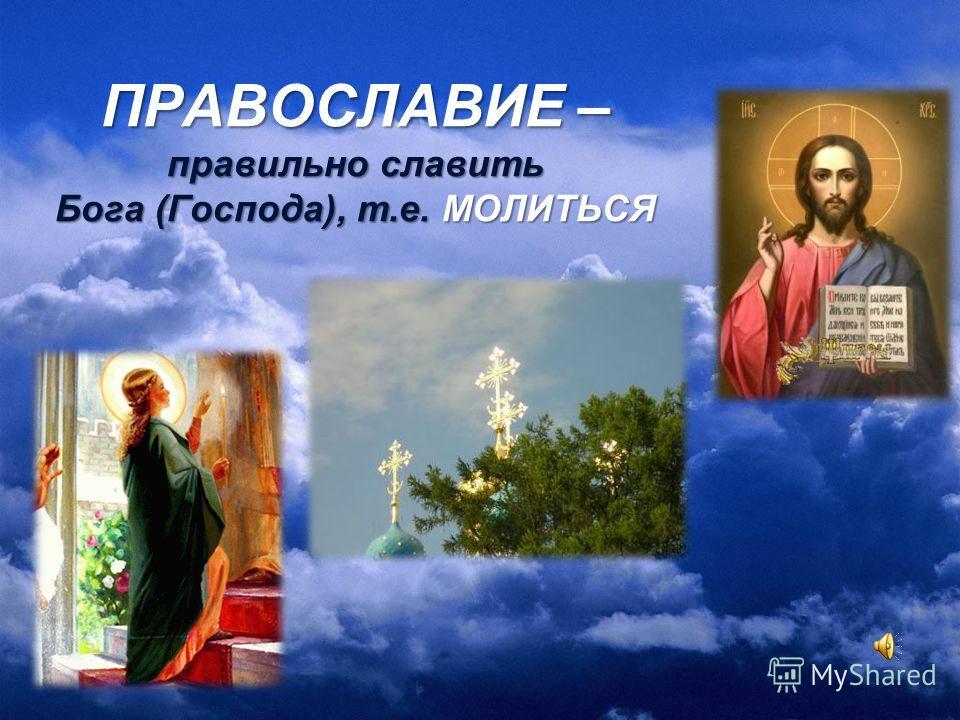 ПРАВОСЛАВИЕ – правильно славить Бога (Господа), т.е. МОЛИТЬСЯ