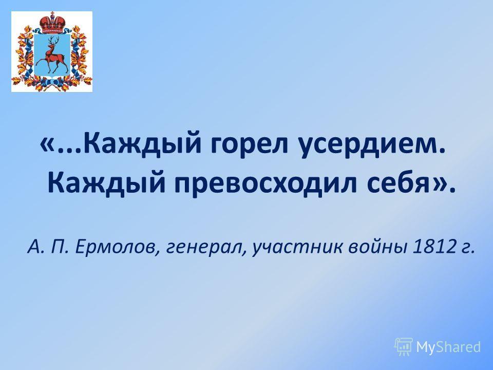 «...Каждый горел усердием. Каждый превосходил себя». А. П. Ермолов, генерал, участник войны 1812 г.