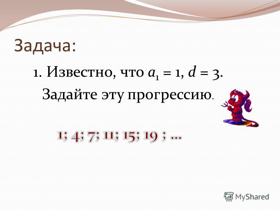 Задача: 1. Известно, что а 1 = 1, d = 3. Задайте эту прогрессию.