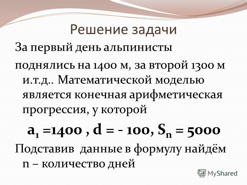Решение задачи За первый день альпинисты поднялись на 1400 м, за второй 1300 м и.т.д.. Математической моделью является конечная арифметическая прогрессия, у которой a 1 =1400, d = - 100, S n = 5000 Подставив данные в формулу найдём n – количество дне