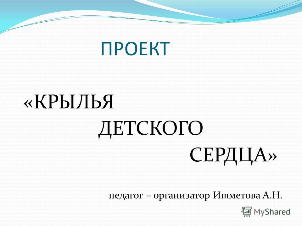 ПРОЕКТ «КРЫЛЬЯ ДЕТСКОГО СЕРДЦА» педагог – организатор Ишметова А.Н.