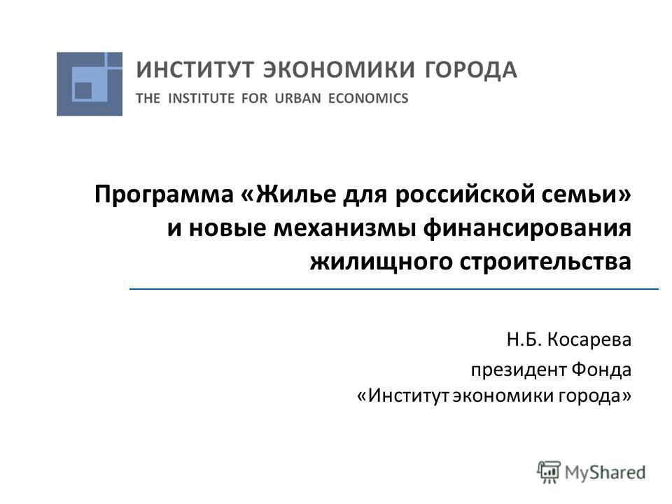 Программа «Жилье для российской семьи» и новые механизмы финансирования жилищного строительства Н.Б. Косарева президент Фонда «Институт экономики города»