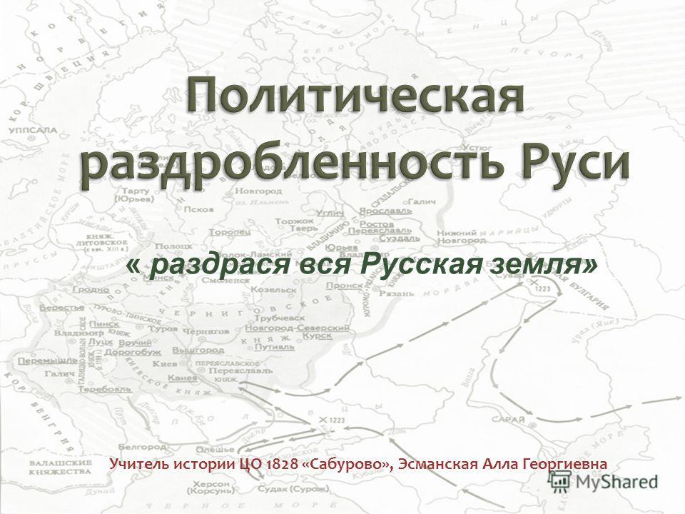 Учитель истории ЦО 1828 «Сабурово», Эсманская Алла Георгиевна « раздрася вся Русская земля»