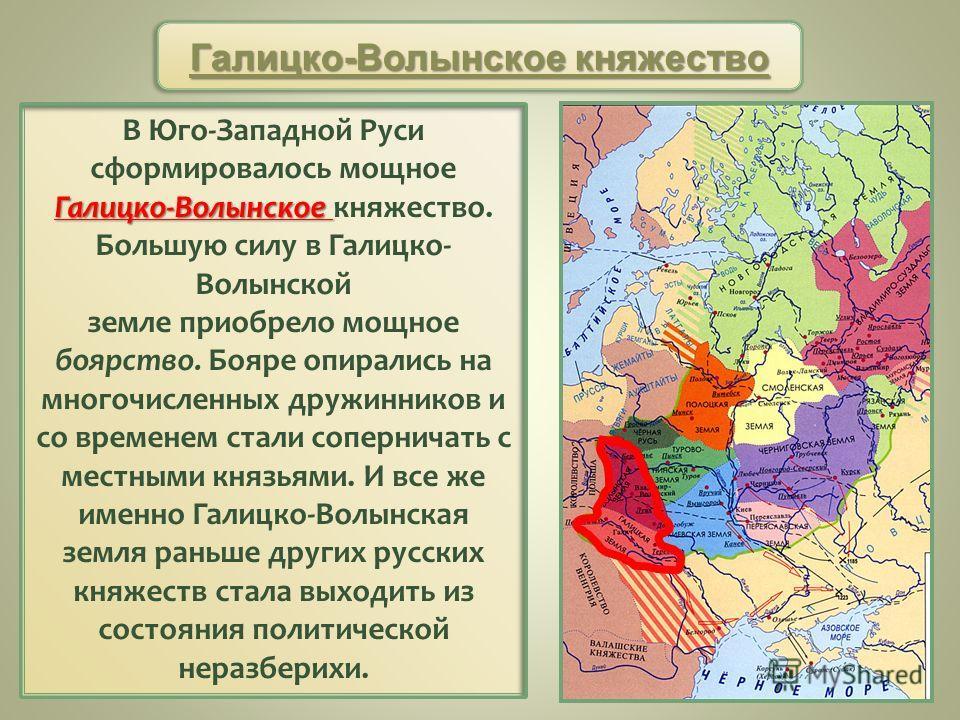 Галицко-Волынское В Юго-Западной Руси сформировалось мощное Галицко-Волынское княжество. Большую силу в Галицко- Волынской земле приобрело мощное боярство. Бояре опирались на многочисленных дружинников и со временем стали соперничать с местными князь