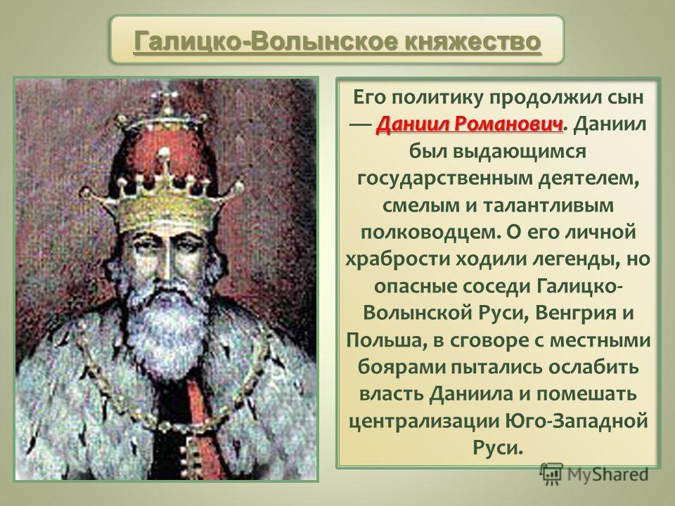 Даниил Романович Его политику продолжил сын Даниил Романович. Даниил был выдающимся государственным деятелем, смелым и талантливым полководцем. О его личной храбрости ходили легенды, но опасные соседи Галицко- Волынской Руси, Венгрия и Польша, в сгов