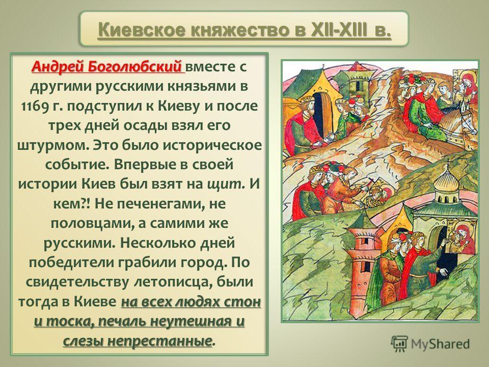 Андрей Боголюбский на всех людях стон и тоска, печаль неутешная и слезы непрестанные Андрей Боголюбский вместе с другими русскими князьями в 1169 г. подступил к Киеву и после трех дней осады взял его штурмом. Это было историческое событие. Впервые в
